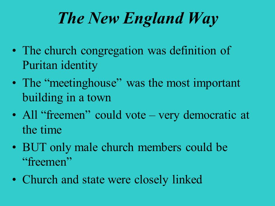 The New England Way The church congregation was definition of Puritan identity The meetinghouse was the most important building in a town All freemen could vote – very democratic at the time BUT only male church members could be freemen Church and state were closely linked