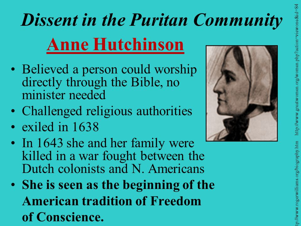 Dissent in the Puritan Community Anne Hutchinson Believed a person could worship directly through the Bible, no minister needed Challenged religious authorities exiled in 1638 In 1643 she and her family were killed in a war fought between the Dutch colonists and N.