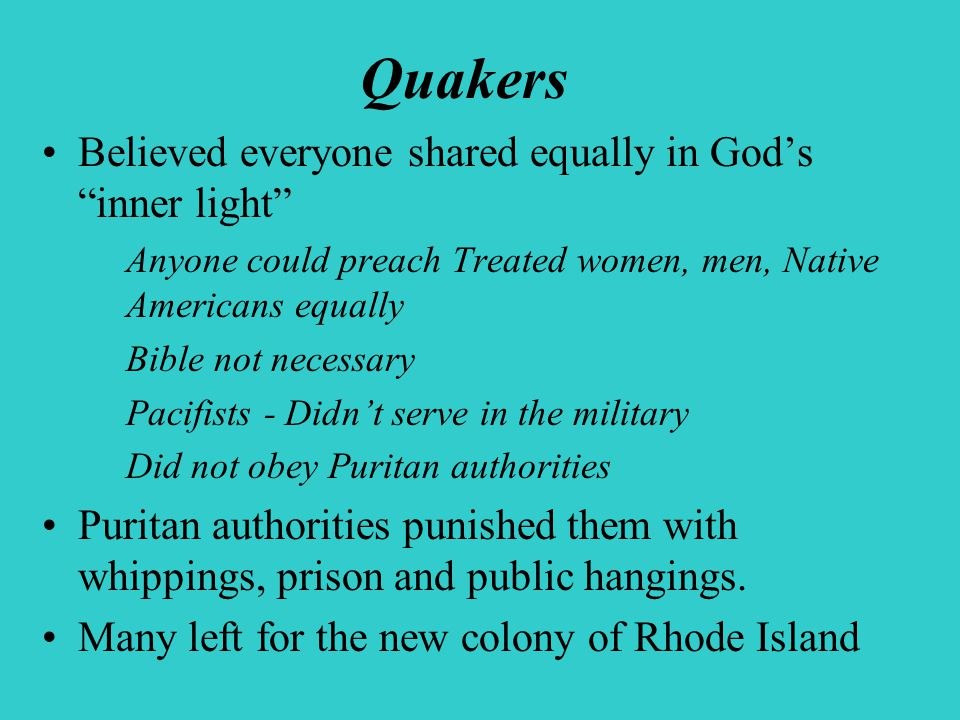 Quakers Believed everyone shared equally in God's inner light Anyone could preach Treated women, men, Native Americans equally Bible not necessary Pacifists - Didn't serve in the military Did not obey Puritan authorities Puritan authorities punished them with whippings, prison and public hangings.