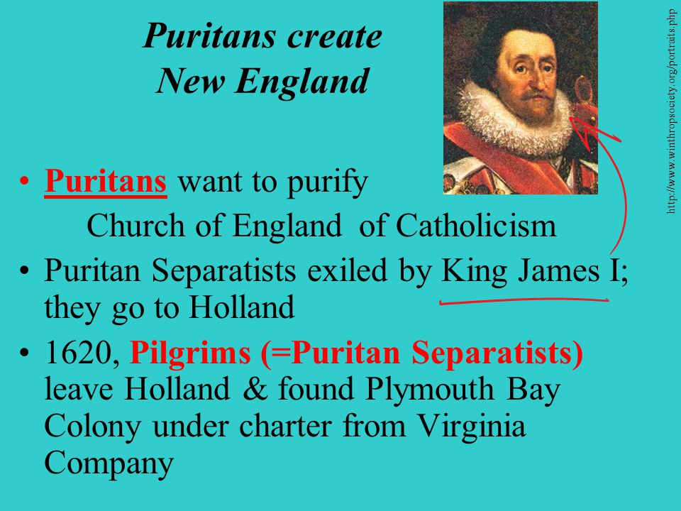 Puritans create New England Puritans want to purify Church of England of Catholicism Puritan Separatists exiled by King James I; they go to Holland 1620, Pilgrims (=Puritan Separatists) leave Holland & found Plymouth Bay Colony under charter from Virginia Company http://www.winthropsociety.org/portraits.php