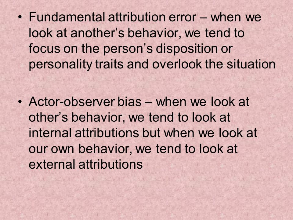 Fundamental attribution error – when we look at another's behavior, we tend to focus on the person's disposition or personality traits and overlook the situation Actor-observer bias – when we look at other's behavior, we tend to look at internal attributions but when we look at our own behavior, we tend to look at external attributions