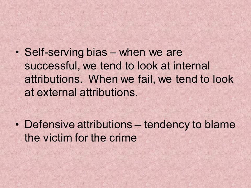 Self-serving bias – when we are successful, we tend to look at internal attributions.
