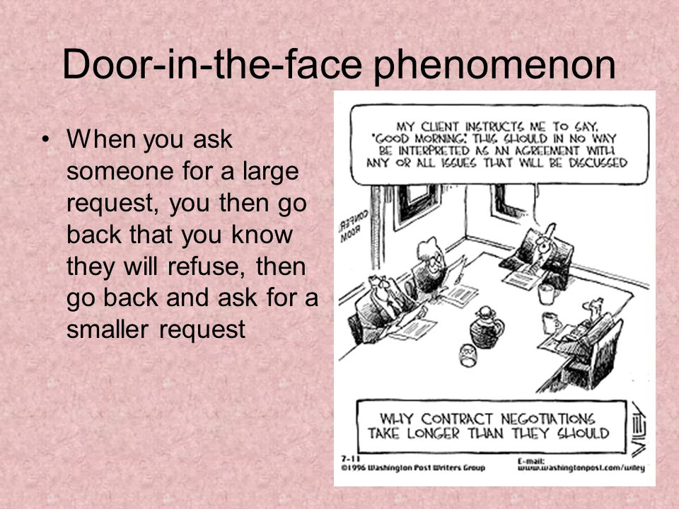 Door-in-the-face phenomenon When you ask someone for a large request, you then go back that you know they will refuse, then go back and ask for a smaller request