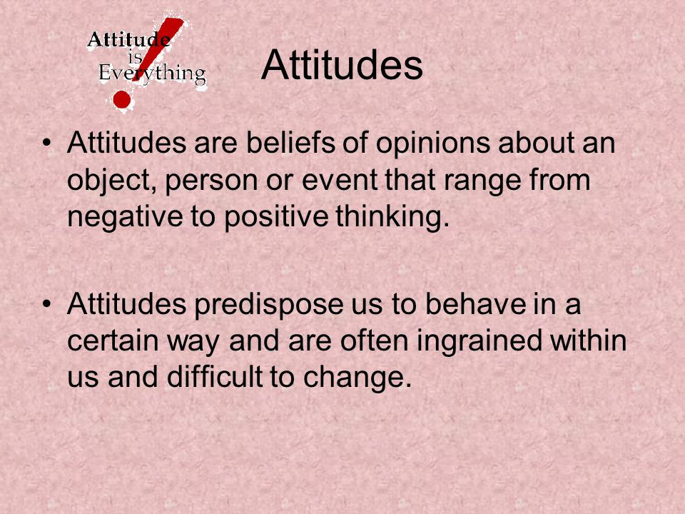 Attitudes Attitudes are beliefs of opinions about an object, person or event that range from negative to positive thinking.
