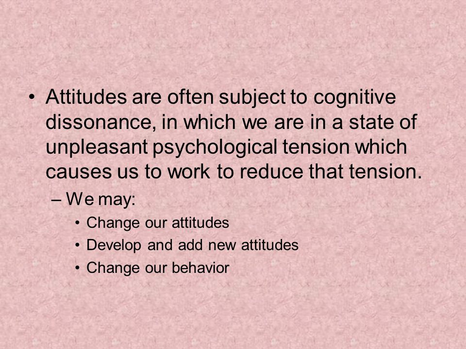 Attitudes are often subject to cognitive dissonance, in which we are in a state of unpleasant psychological tension which causes us to work to reduce that tension.