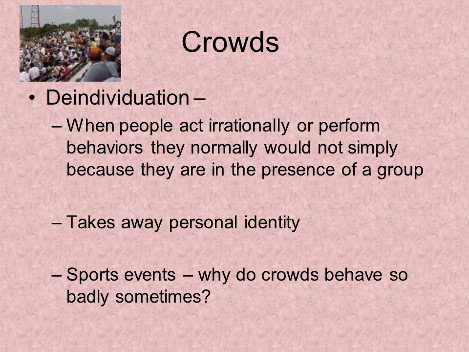 Crowds Deindividuation – –When people act irrationally or perform behaviors they normally would not simply because they are in the presence of a group –Takes away personal identity –Sports events – why do crowds behave so badly sometimes