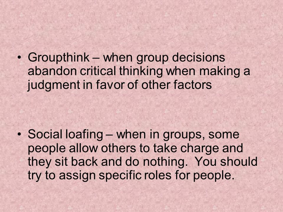 Groupthink – when group decisions abandon critical thinking when making a judgment in favor of other factors Social loafing – when in groups, some peo