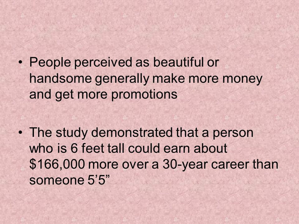 People perceived as beautiful or handsome generally make more money and get more promotions The study demonstrated that a person who is 6 feet tall could earn about $166,000 more over a 30-year career than someone 5'5