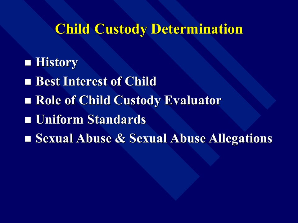 Child Custody Determination History History Best Interest of Child Best Interest of Child Role of Child Custody Evaluator Role of Child Custody Evaluator Uniform Standards Uniform Standards Sexual Abuse & Sexual Abuse Allegations Sexual Abuse & Sexual Abuse Allegations