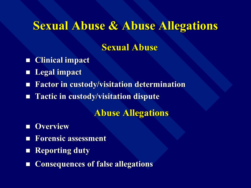 Sexual Abuse & Abuse Allegations Sexual Abuse Clinical impact Clinical impact Legal impact Legal impact Factor in custody/visitation determination Factor in custody/visitation determination Tactic in custody/visitation dispute Tactic in custody/visitation dispute Abuse Allegations Abuse Allegations Overview Overview Forensic assessment Forensic assessment Reporting duty Reporting duty Consequences of false allegations Consequences of false allegations