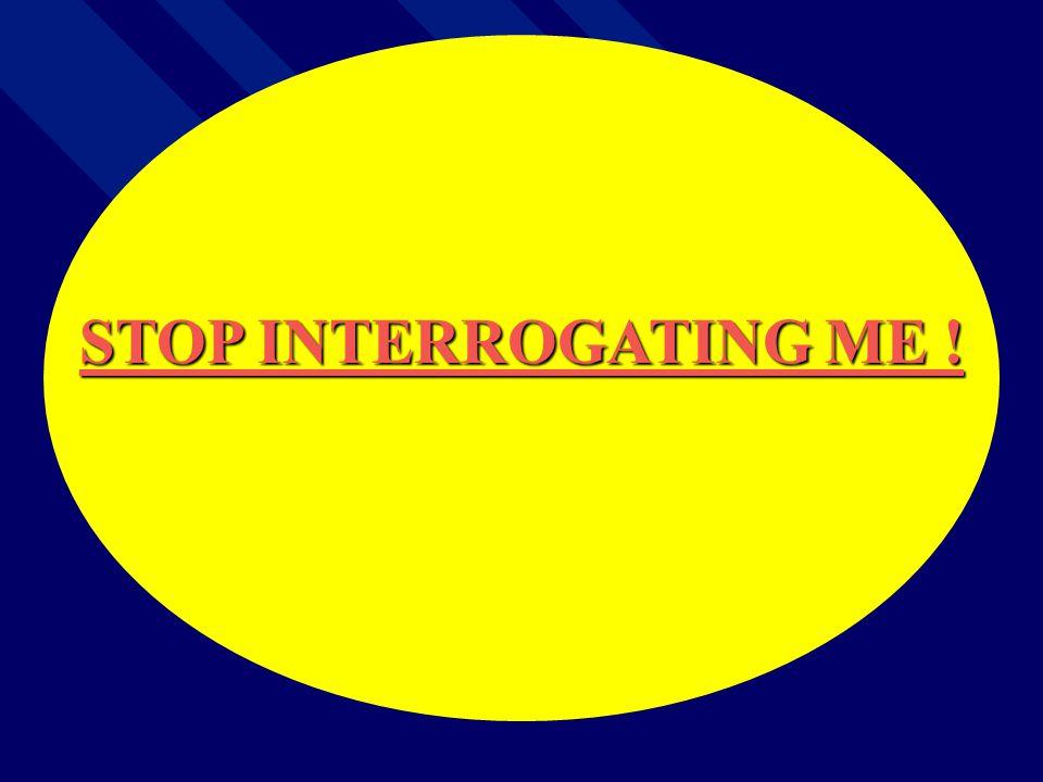 STOP INTERROGATING ME !