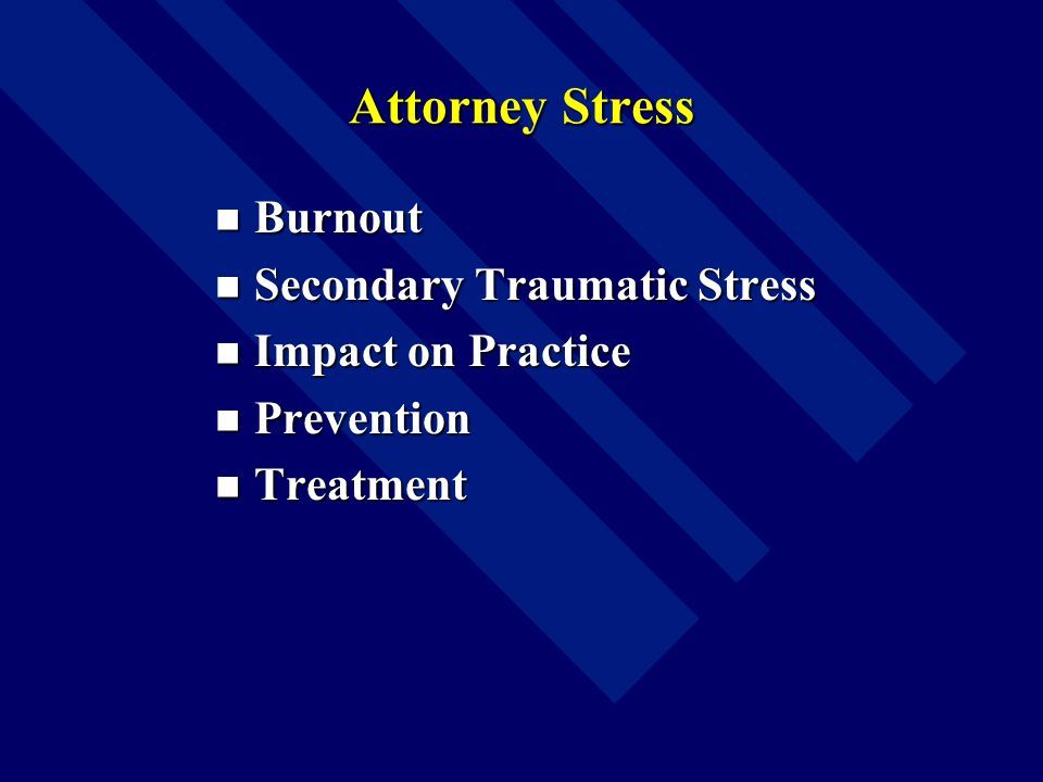 Attorney Stress Burnout Burnout Secondary Traumatic Stress Secondary Traumatic Stress Impact on Practice Impact on Practice Prevention Prevention Treatment Treatment