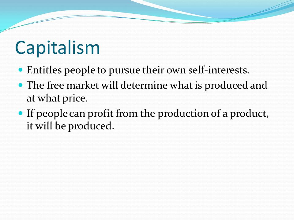 Capitalism Entitles people to pursue their own self-interests. The free market will determine what is produced and at what price. If people can profit