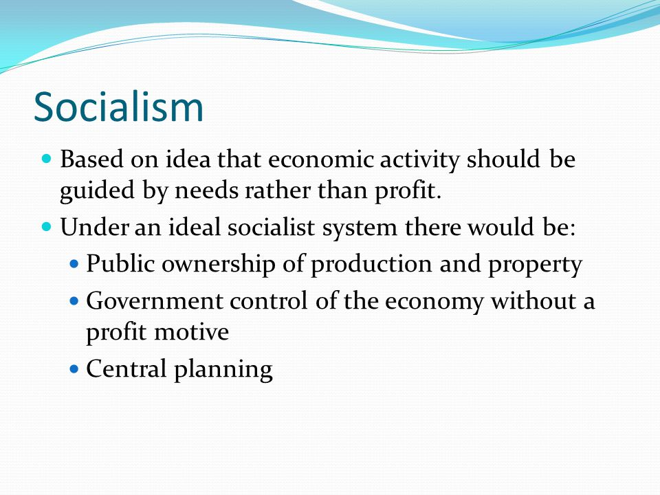 Socialism Based on idea that economic activity should be guided by needs rather than profit.