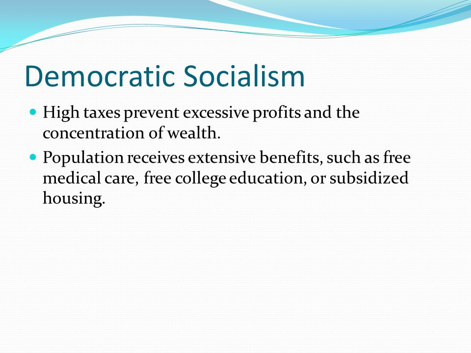 Democratic Socialism High taxes prevent excessive profits and the concentration of wealth. Population receives extensive benefits, such as free medica