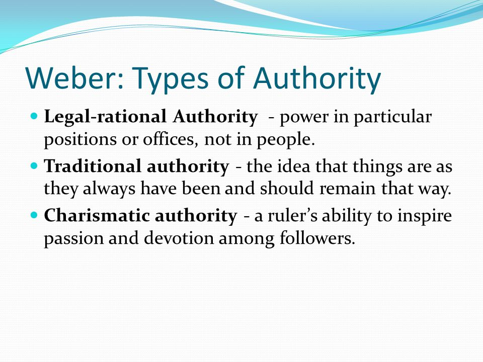 Weber: Types of Authority Legal-rational Authority - power in particular positions or offices, not in people.