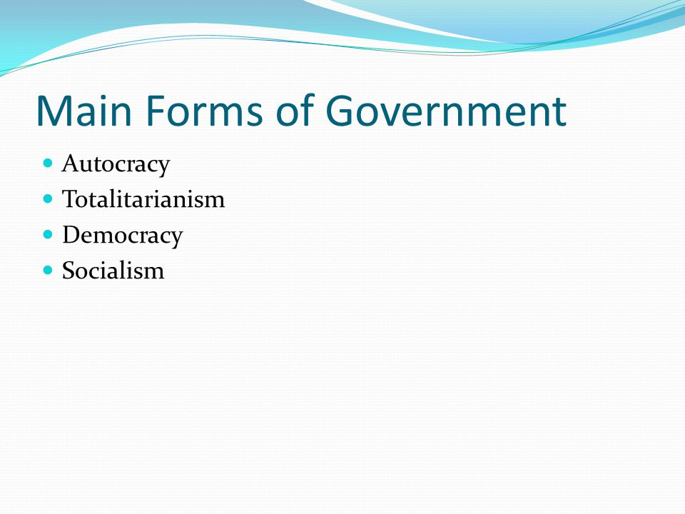 Main Forms of Government Autocracy Totalitarianism Democracy Socialism