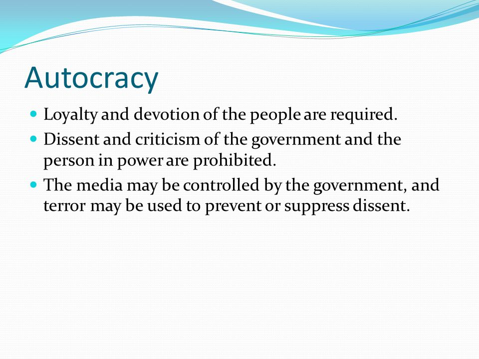 Autocracy Loyalty and devotion of the people are required. Dissent and criticism of the government and the person in power are prohibited. The media m