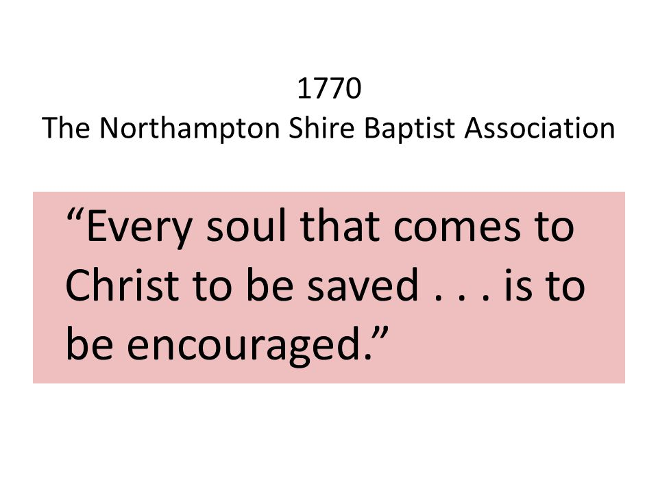 1770 The Northampton Shire Baptist Association Every soul that comes to Christ to be saved...