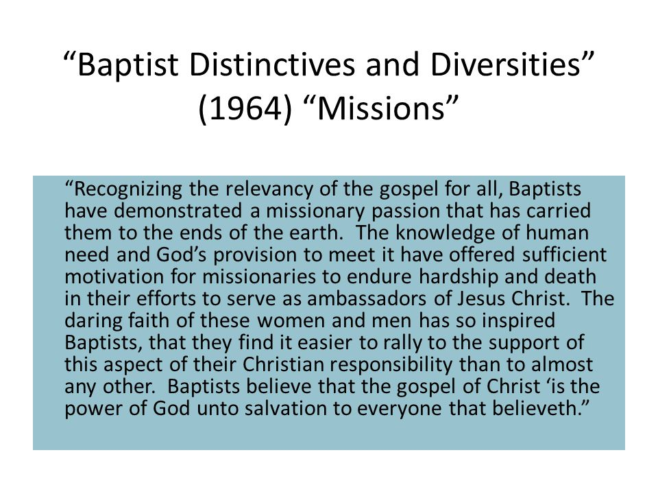 Baptist Distinctives and Diversities (1964) Missions Recognizing the relevancy of the gospel for all, Baptists have demonstrated a missionary passion that has carried them to the ends of the earth.