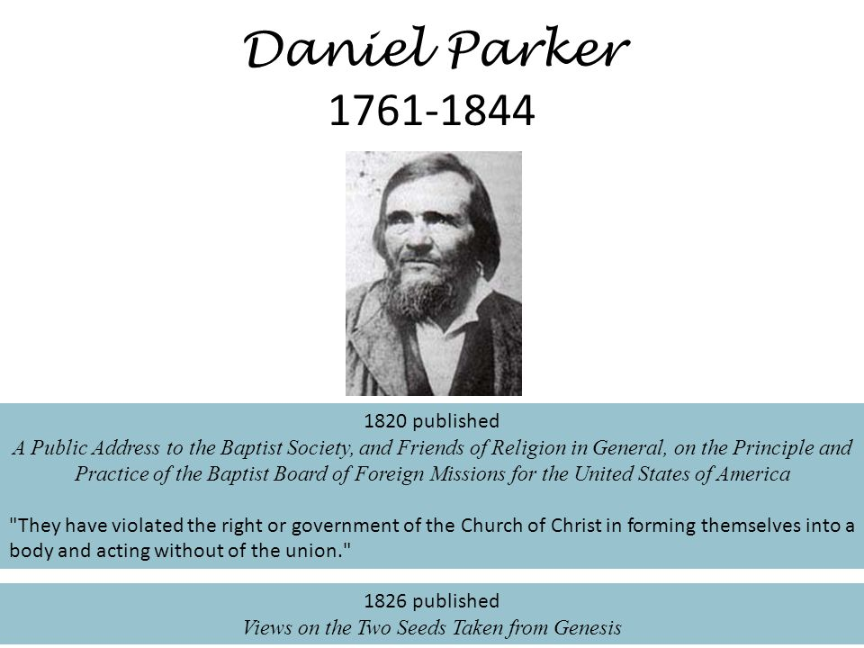 Daniel Parker 1761-1844 1820 published A Public Address to the Baptist Society, and Friends of Religion in General, on the Principle and Practice of the Baptist Board of Foreign Missions for the United States of America They have violated the right or government of the Church of Christ in forming themselves into a body and acting without of the union. 1826 published Views on the Two Seeds Taken from Genesis