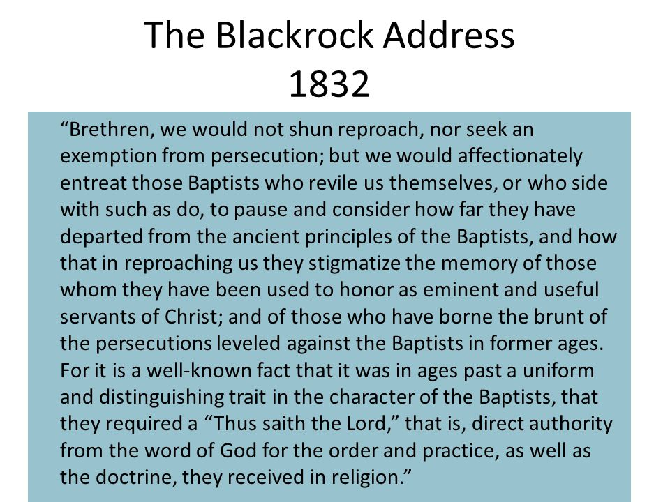 The Blackrock Address 1832 Brethren, we would not shun reproach, nor seek an exemption from persecution; but we would affectionately entreat those Baptists who revile us themselves, or who side with such as do, to pause and consider how far they have departed from the ancient principles of the Baptists, and how that in reproaching us they stigmatize the memory of those whom they have been used to honor as eminent and useful servants of Christ; and of those who have borne the brunt of the persecutions leveled against the Baptists in former ages.