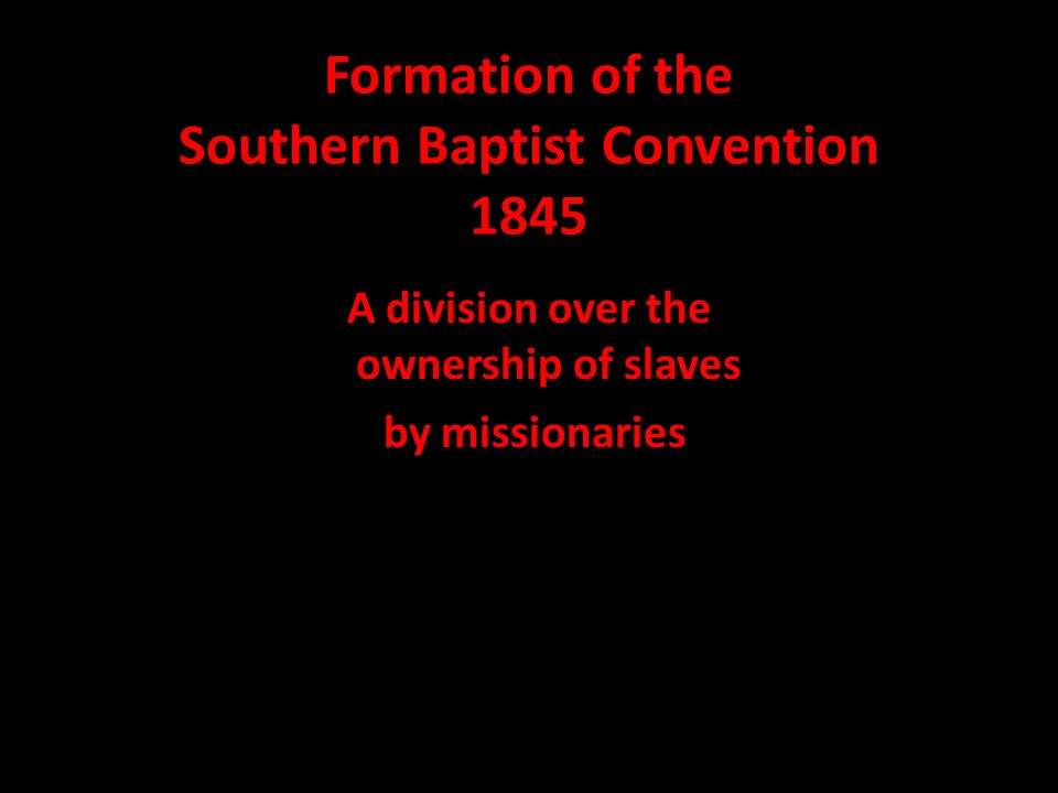 Formation of the Southern Baptist Convention 1845 A division over the ownership of slaves by missionaries