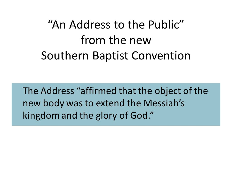 An Address to the Public from the new Southern Baptist Convention The Address affirmed that the object of the new body was to extend the Messiah's kingdom and the glory of God.