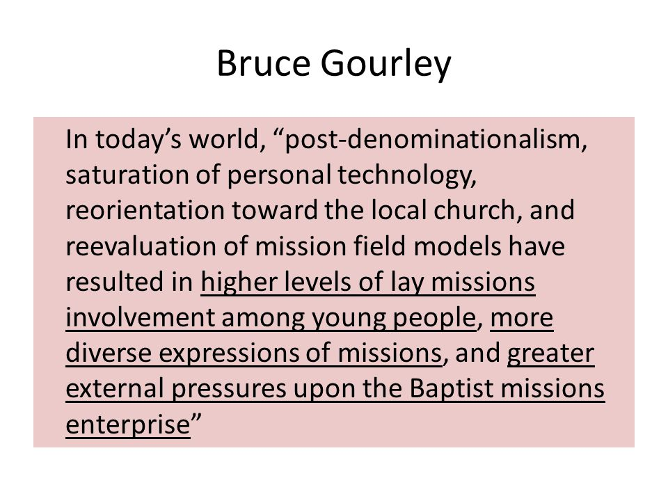 Bruce Gourley In today's world, post-denominationalism, saturation of personal technology, reorientation toward the local church, and reevaluation of mission field models have resulted in higher levels of lay missions involvement among young people, more diverse expressions of missions, and greater external pressures upon the Baptist missions enterprise