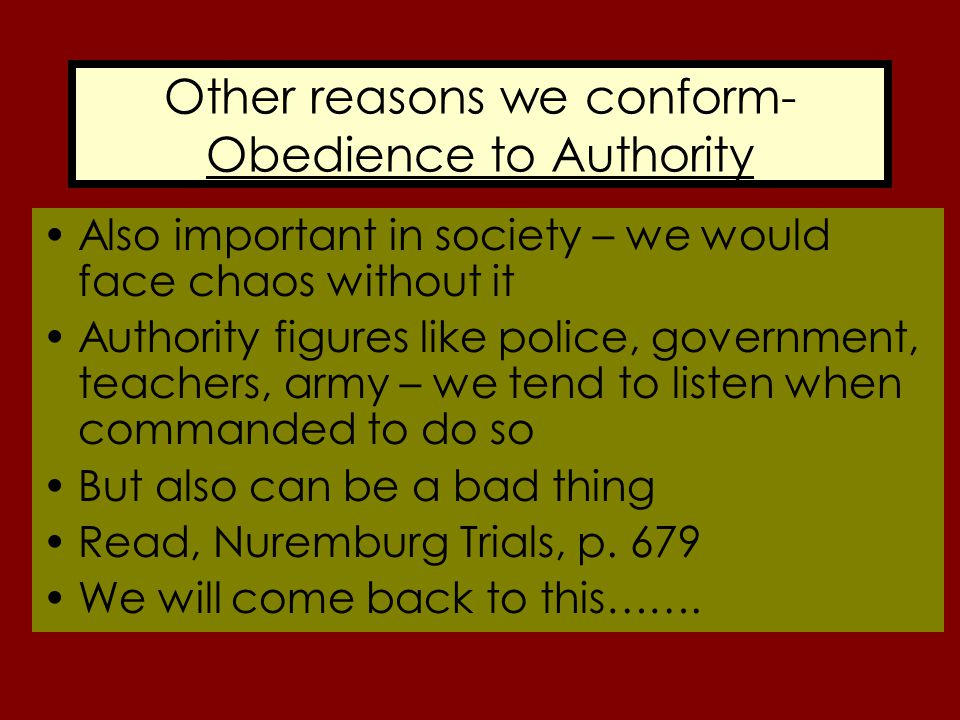 Other reasons we conform- Obedience to Authority Also important in society – we would face chaos without it Authority figures like police, government,