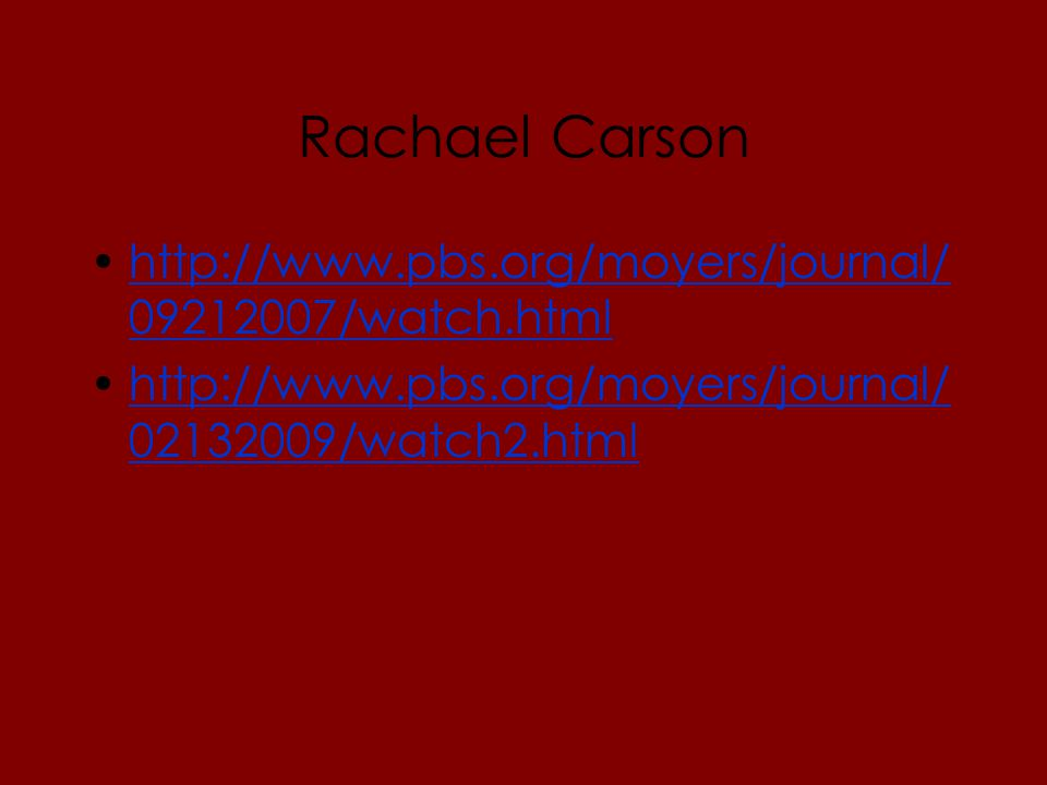Rachael Carson http://www.pbs.org/moyers/journal/ 09212007/watch.htmlhttp://www.pbs.org/moyers/journal/ 09212007/watch.html http://www.pbs.org/moyers/journal/ 02132009/watch2.htmlhttp://www.pbs.org/moyers/journal/ 02132009/watch2.html