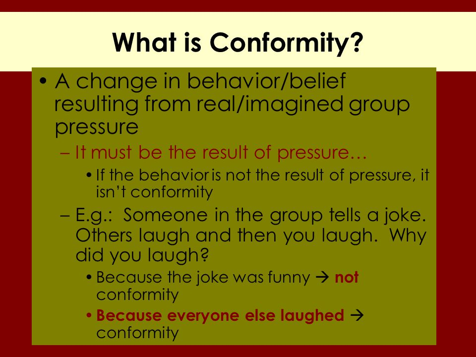 What is Conformity? A change in behavior/belief resulting from real/imagined group pressure –It must be the result of pressure… If the behavior is not