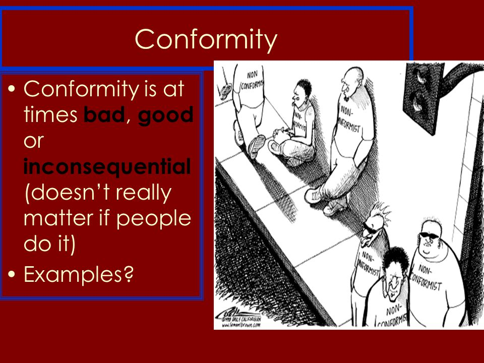 Conformity Conformity is at times bad, good or inconsequential (doesn't really matter if people do it) Examples?