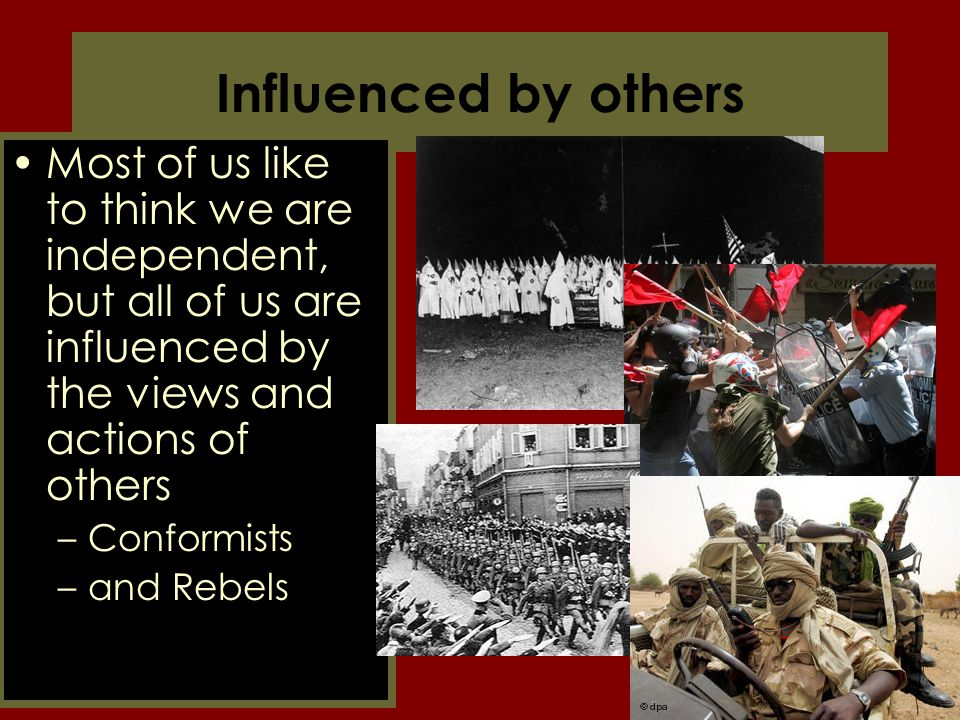 Influenced by others Most of us like to think we are independent, but all of us are influenced by the views and actions of others –Conformists –and Re