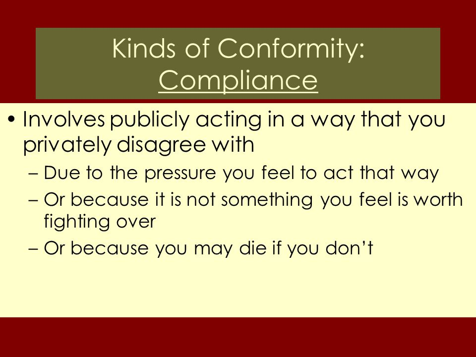 Kinds of Conformity: Compliance Involves publicly acting in a way that you privately disagree with –Due to the pressure you feel to act that way –Or b