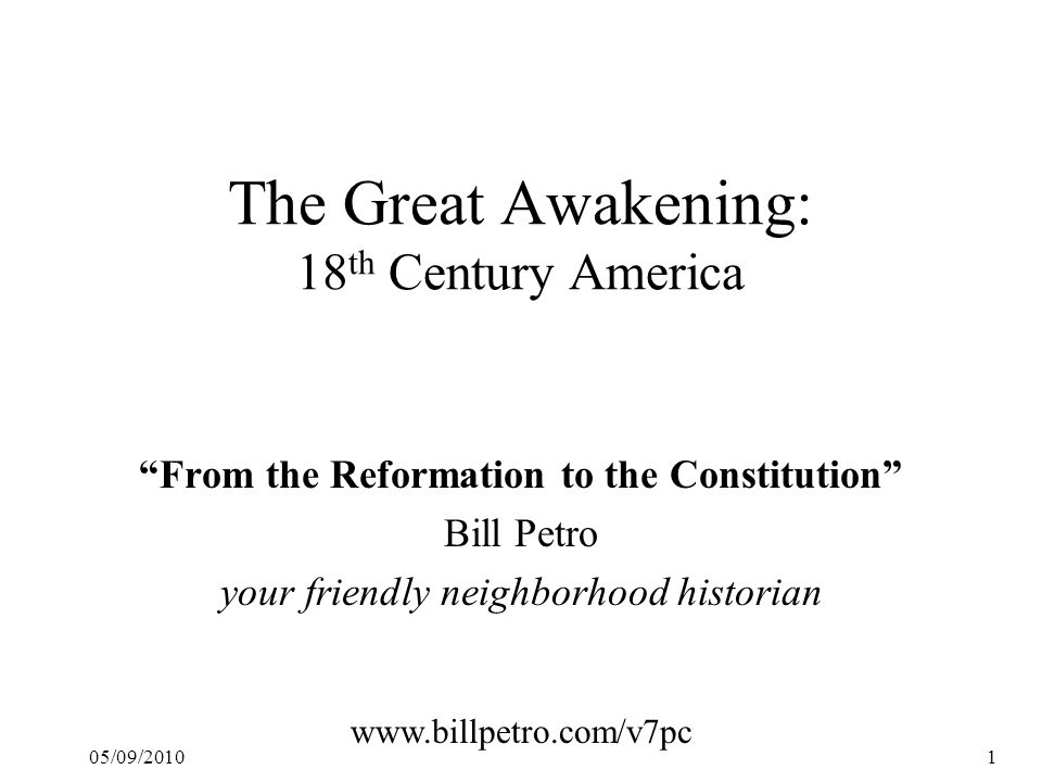"05/09/20101 The Great Awakening: 18 th Century America ""From the Reformation to the Constitution"" Bill Petro your friendly neighborhood historian www."