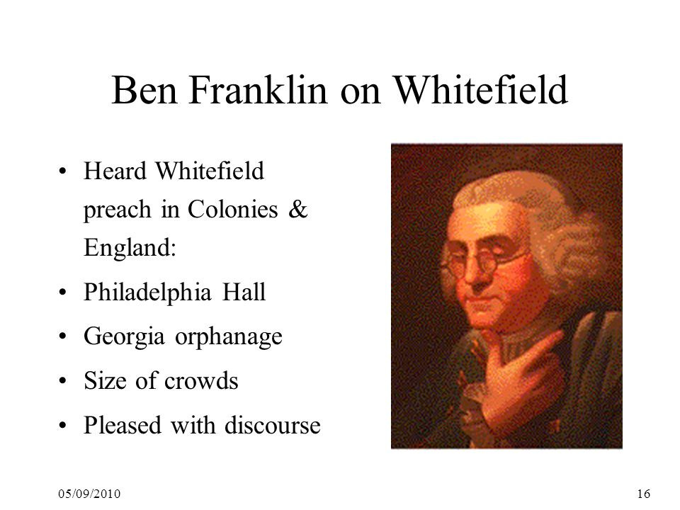 05/09/201016 Ben Franklin on Whitefield Heard Whitefield preach in Colonies & England: Philadelphia Hall Georgia orphanage Size of crowds Pleased with