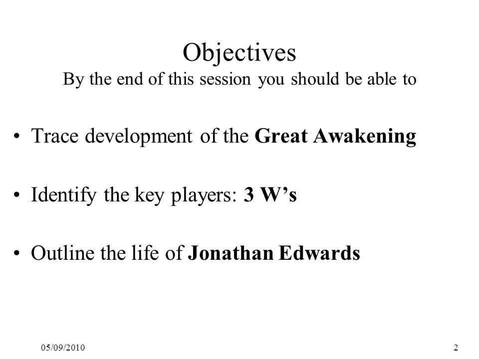 05/09/20102 Objectives By the end of this session you should be able to Trace development of the Great Awakening Identify the key players: 3 W's Outline the life of Jonathan Edwards