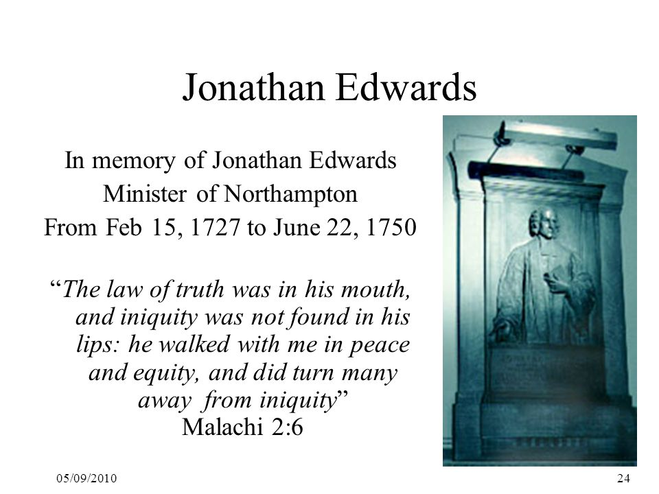 05/09/201024 Jonathan Edwards In memory of Jonathan Edwards Minister of Northampton From Feb 15, 1727 to June 22, 1750 The law of truth was in his mouth, and iniquity was not found in his lips: he walked with me in peace and equity, and did turn many away from iniquity Malachi 2:6
