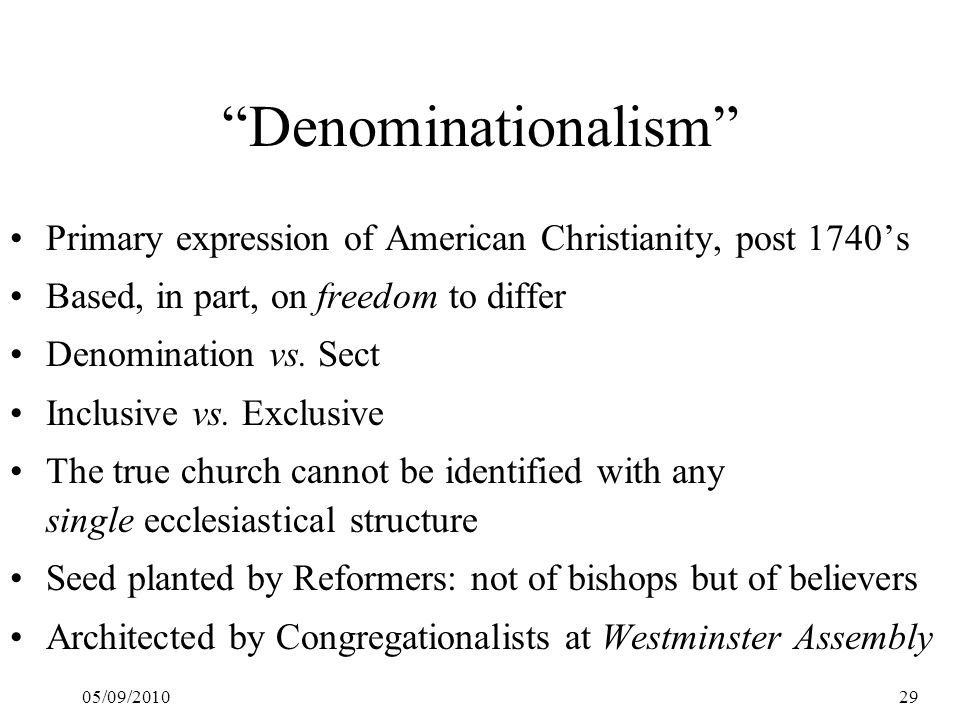 "05/09/201029 ""Denominationalism"" Primary expression of American Christianity, post 1740's Based, in part, on freedom to differ Denomination vs. Sect I"