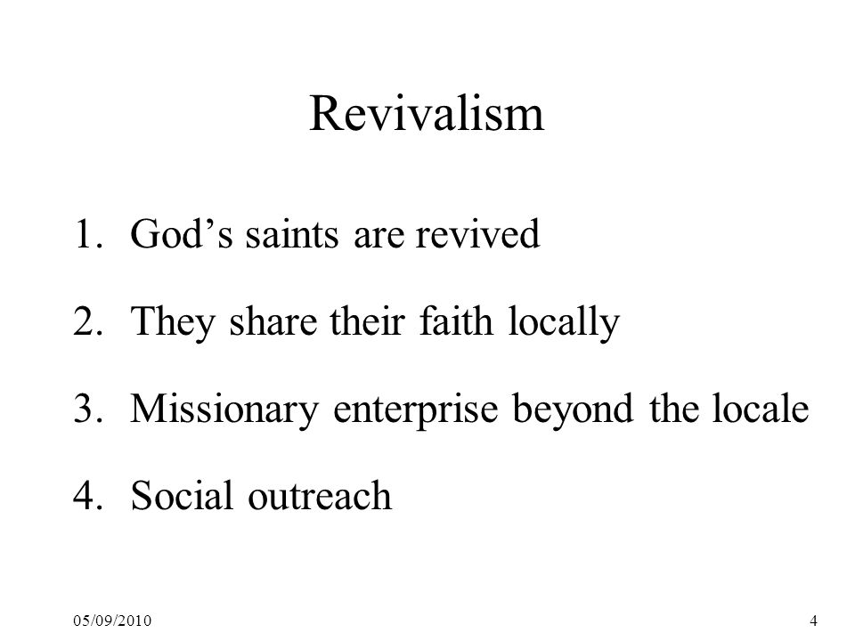 05/09/20104 Revivalism 1.God's saints are revived 2.They share their faith locally 3.Missionary enterprise beyond the locale 4.Social outreach