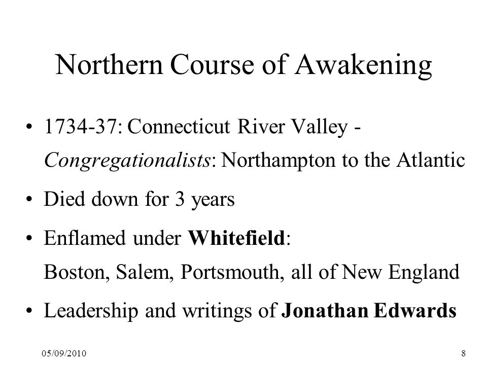 05/09/20108 Northern Course of Awakening 1734-37: Connecticut River Valley - Congregationalists: Northampton to the Atlantic Died down for 3 years Enflamed under Whitefield: Boston, Salem, Portsmouth, all of New England Leadership and writings of Jonathan Edwards