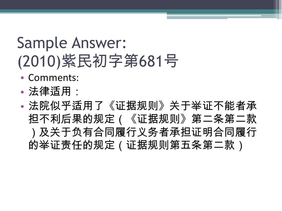 Sample Answer: (2010) 紫民初字第 681 号 Comments: 法律适用: 法院似乎适用了《证据规则》关于举证不能者承 担不利后果的规定(《证据规则》第二条第二款 )及关于负有合同履行义务者承担证明合同履行 的举证责任的规定(证据规则第五条第二款)