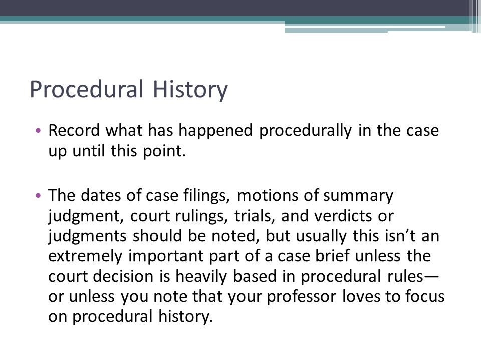 Procedural History Record what has happened procedurally in the case up until this point. The dates of case filings, motions of summary judgment, cour