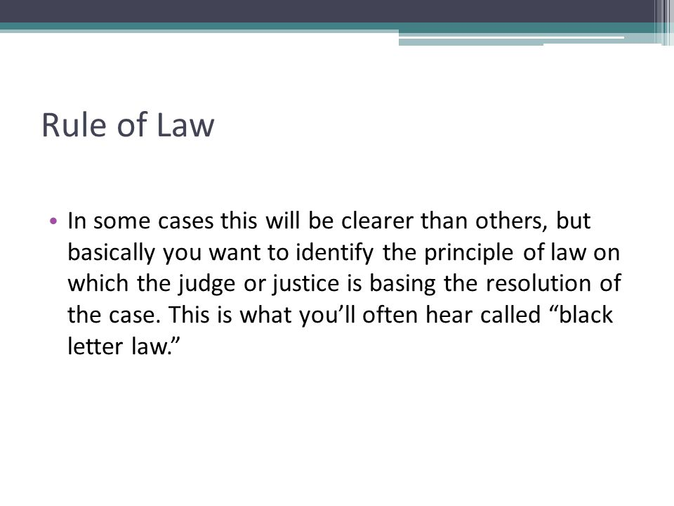 Rule of Law In some cases this will be clearer than others, but basically you want to identify the principle of law on which the judge or justice is b