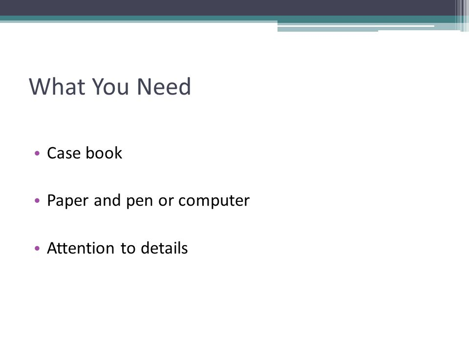 What You Need Case book Paper and pen or computer Attention to details