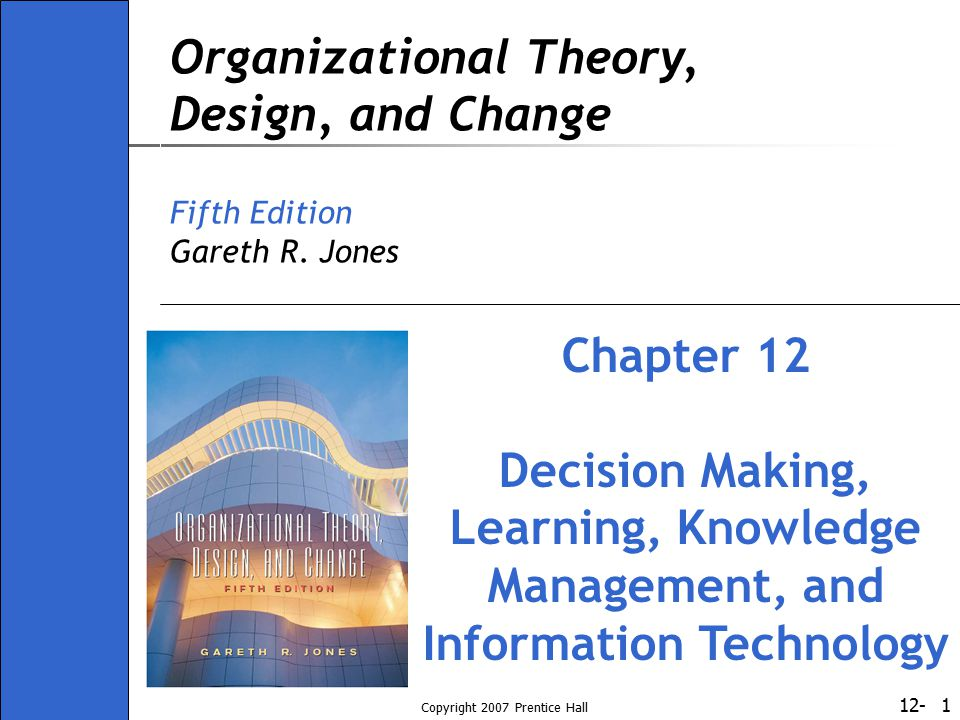 12- Copyright 2007 Prentice Hall 22 Factors Affecting Organizational Learning Managers may develop rules and standard operating procedures to facilitate programmed decision making Past success with SOPs inhibits learning Cognitive structure: system of interrelated beliefs, preferences, expectations, and values that predetermine responses to and interpretations of situations