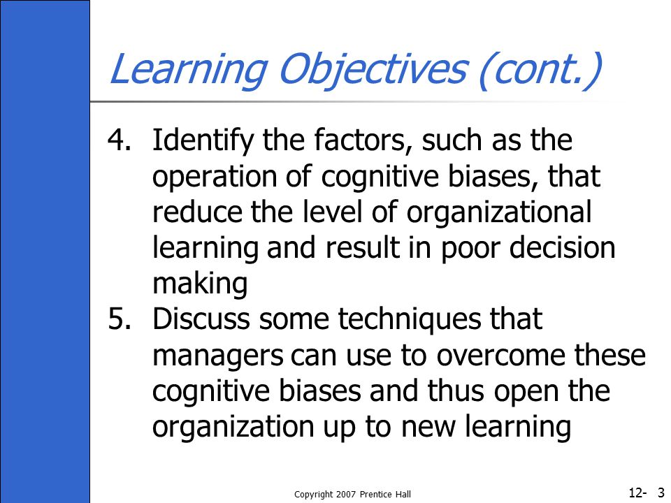 12- Copyright 2007 Prentice Hall 24 Factors Affecting Organizational Learning (cont.) Types of cognitive biases (cont.) Illusion of control: causes managers to overestimate the extent to which the outcomes of an action are under their personal control Frequency: deceives people into assuming that extreme instances of a phenomenon are more prevalent than they really are Representativeness: leads managers to form judgments based on small and unrepresentative samples