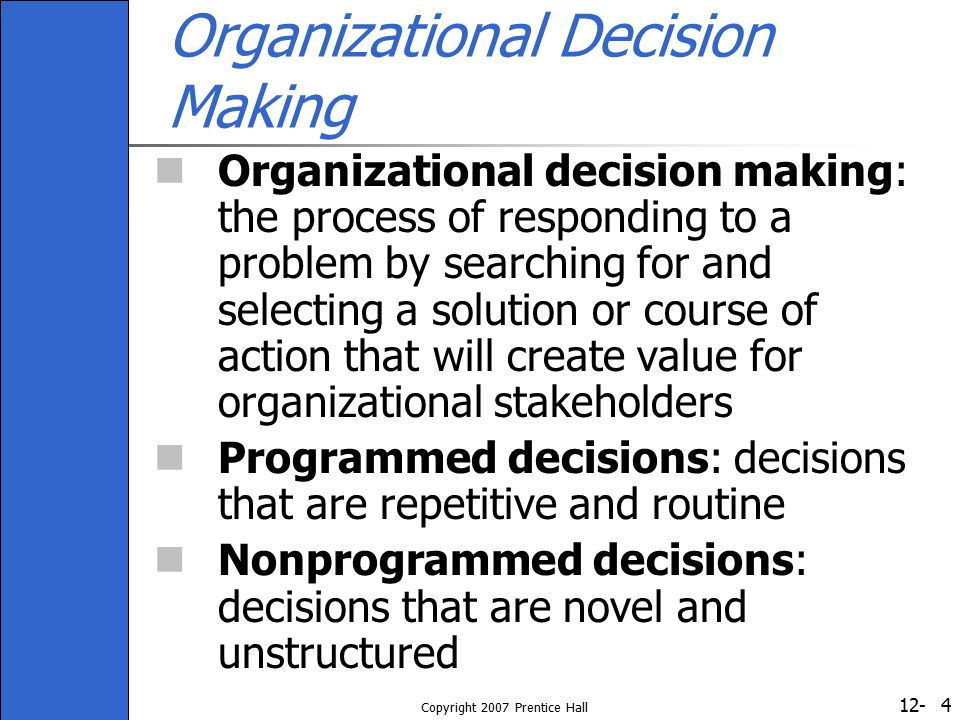 12- Copyright 2007 Prentice Hall 5 Models of Organizational Decision Making The rational model: decision making is a straightforward, three-stage process Stage 1: Identify problems that need to be solved Stage 2: Design and develop a list of alternative solutions and courses of action to the problems Stage 3: Compare likely consequences of each alternative and decide which course of action offers the best solution