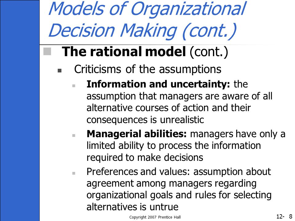 12- Copyright 2007 Prentice Hall 9 The Carnegie Model Introduces a new set of more realistic assumptions about the decision-making process Satisficing: limited information searches to identify problems and alternative solutions Bounded rationality: a limited capacity to process information Organizational coalitions: solution chosen is a result of compromise, bargaining, and accommodation between coalitions